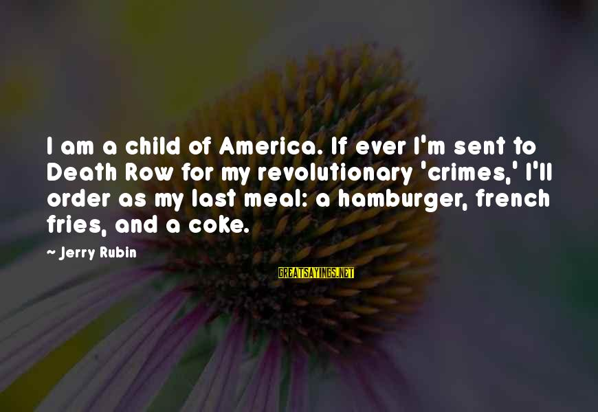 Death Row Last Sayings By Jerry Rubin: I am a child of America. If ever I'm sent to Death Row for my