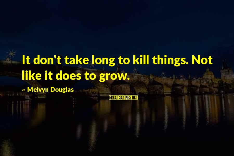 Death Row Last Sayings By Melvyn Douglas: It don't take long to kill things. Not like it does to grow.