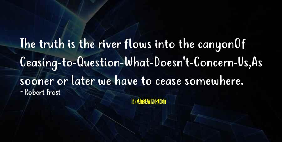 Death Row Last Sayings By Robert Frost: The truth is the river flows into the canyonOf Ceasing-to-Question-What-Doesn't-Concern-Us,As sooner or later we have