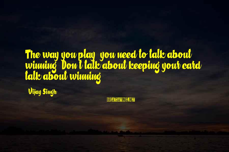 Death Row Last Sayings By Vijay Singh: The way you play, you need to talk about winning. Don't talk about keeping your
