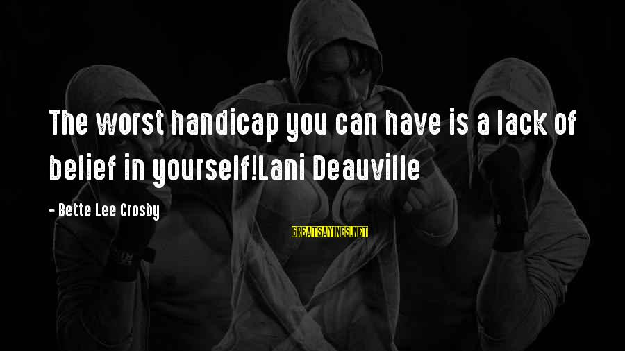 Deauville Sayings By Bette Lee Crosby: The worst handicap you can have is a lack of belief in yourself!Lani Deauville