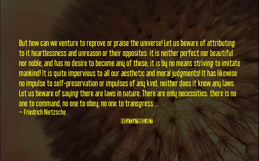 Deauville Sayings By Friedrich Nietzsche: But how can we venture to reprove or praise the universe! Let us beware of
