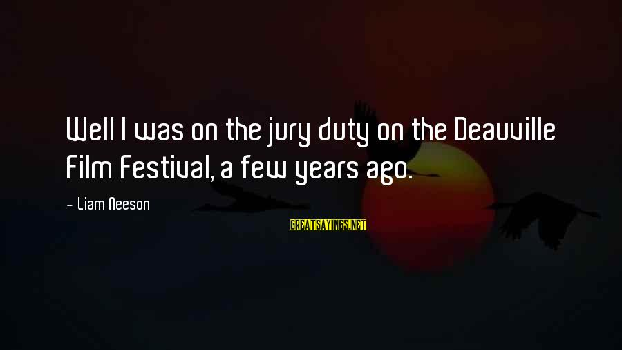 Deauville Sayings By Liam Neeson: Well I was on the jury duty on the Deauville Film Festival, a few years