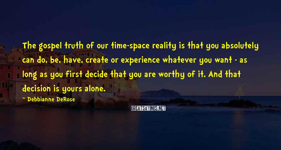 Debbianne DeRose Sayings: The gospel truth of our time-space reality is that you absolutely can do, be, have,