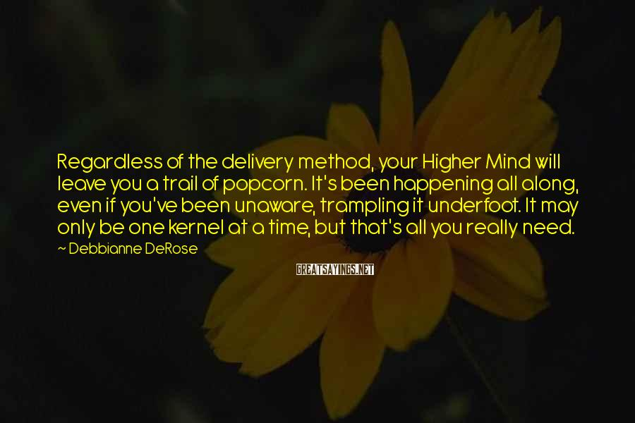 Debbianne DeRose Sayings: Regardless of the delivery method, your Higher Mind will leave you a trail of popcorn.