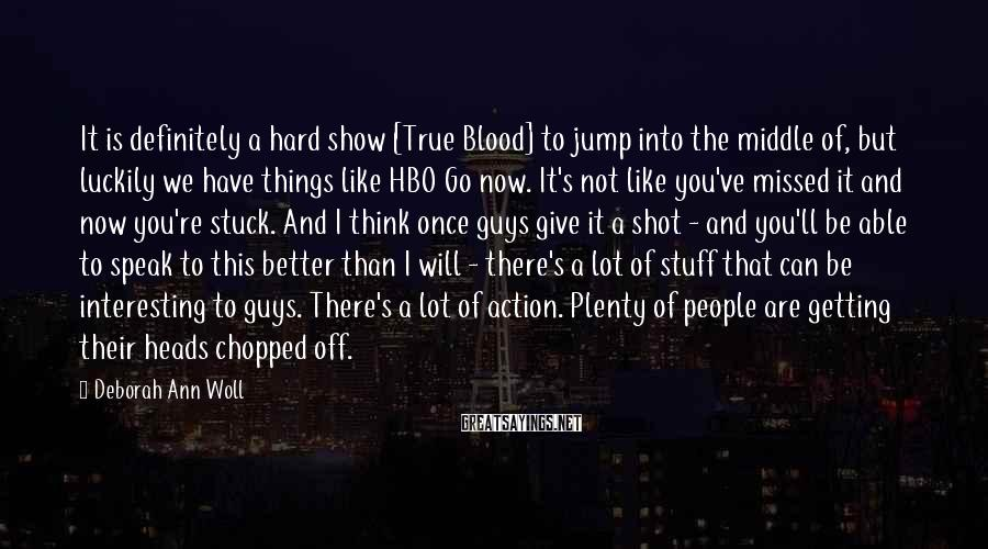 Deborah Ann Woll Sayings: It is definitely a hard show [True Blood] to jump into the middle of, but