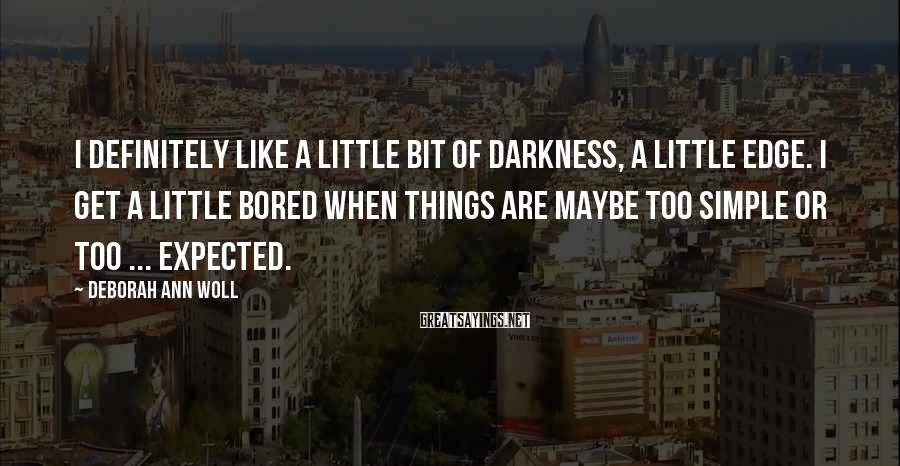 Deborah Ann Woll Sayings: I definitely like a little bit of darkness, a little edge. I get a little