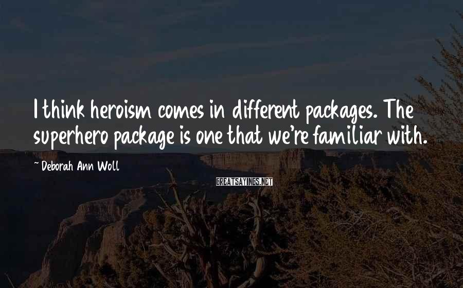 Deborah Ann Woll Sayings: I think heroism comes in different packages. The superhero package is one that we're familiar