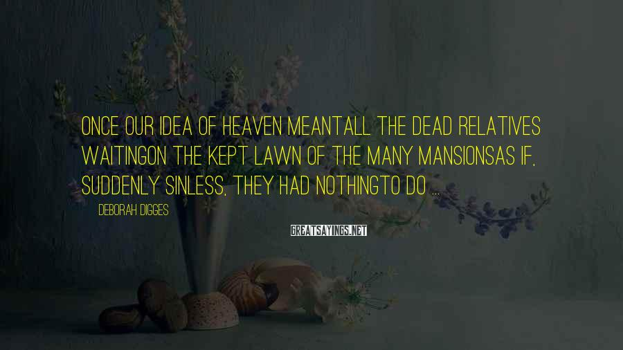 Deborah Digges Sayings: Once our idea of heaven meantall the dead relatives waitingon the kept lawn of the