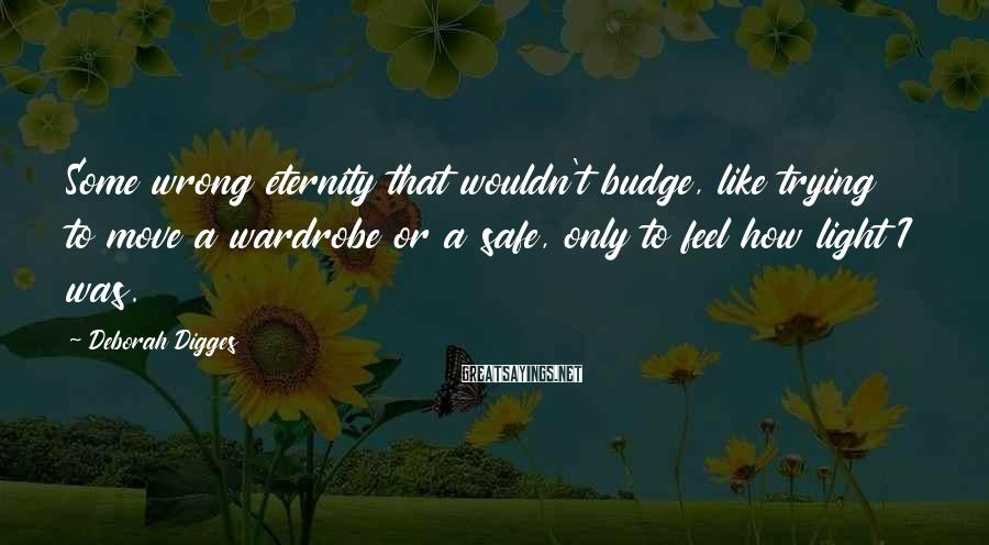 Deborah Digges Sayings: Some wrong eternity that wouldn't budge, like trying to move a wardrobe or a safe,