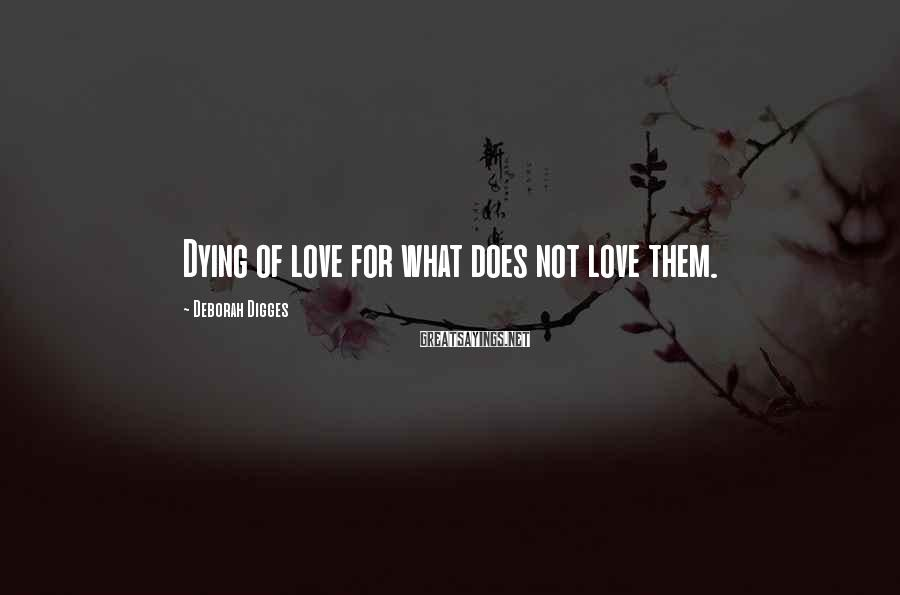 Deborah Digges Sayings: Dying of love for what does not love them.