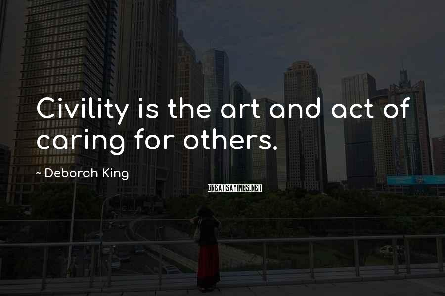 Deborah King Sayings: Civility is the art and act of caring for others.