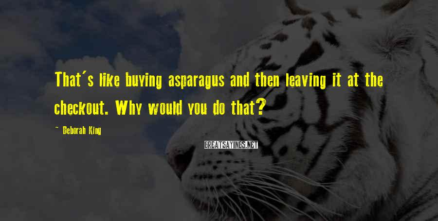 Deborah King Sayings: That's like buying asparagus and then leaving it at the checkout. Why would you do