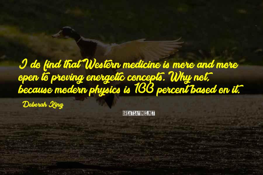 Deborah King Sayings: I do find that Western medicine is more and more open to proving energetic concepts.