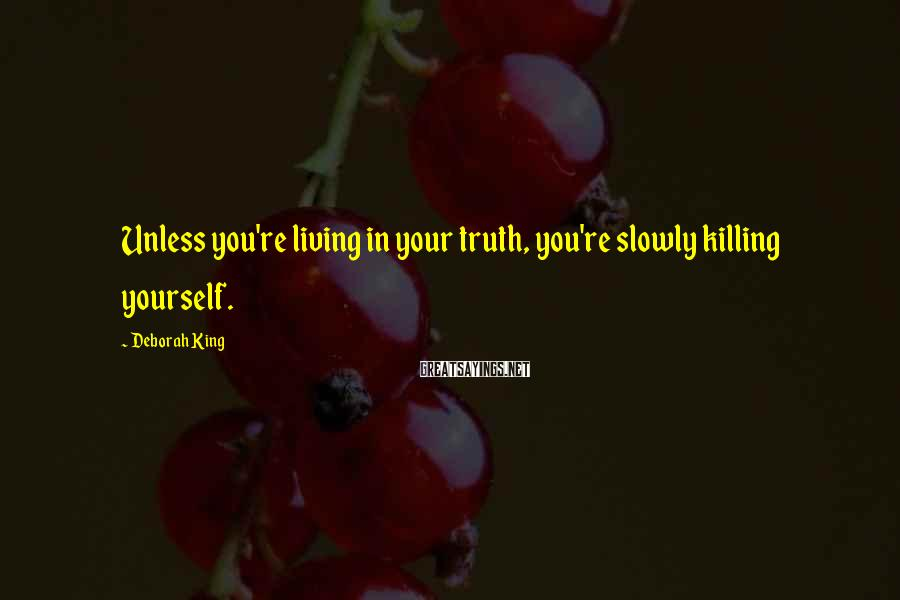 Deborah King Sayings: Unless you're living in your truth, you're slowly killing yourself.