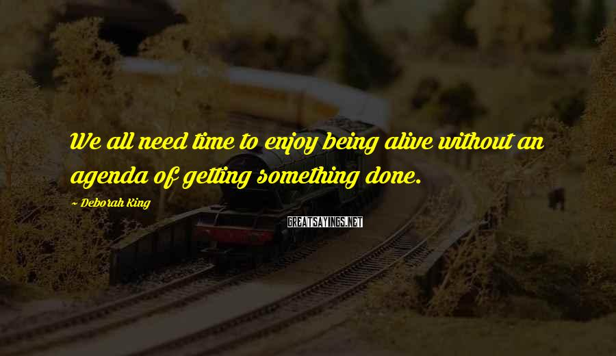 Deborah King Sayings: We all need time to enjoy being alive without an agenda of getting something done.