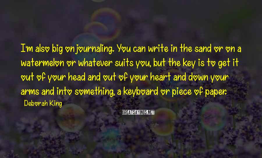 Deborah King Sayings: I'm also big on journaling. You can write in the sand or on a watermelon