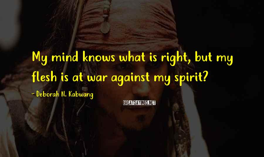 Deborah N. Kabwang Sayings: My mind knows what is right, but my flesh is at war against my spirit?