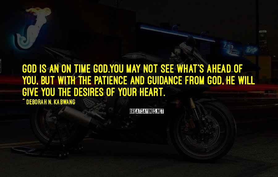 Deborah N. Kabwang Sayings: God is an on time God.You may not see what's ahead of you, but with