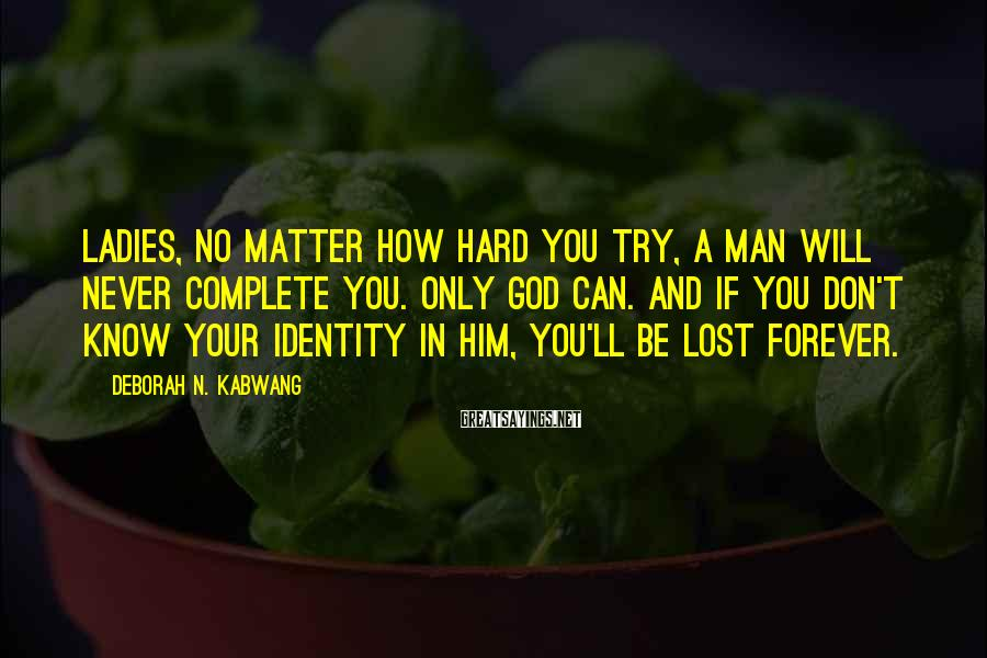 Deborah N. Kabwang Sayings: Ladies, no matter how hard you try, a man will never complete you. Only God