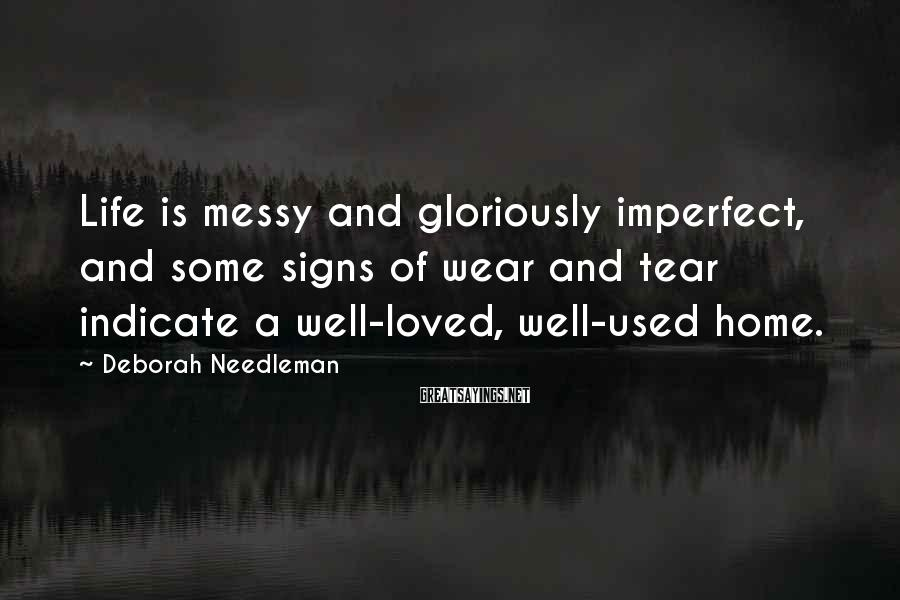 Deborah Needleman Sayings: Life is messy and gloriously imperfect, and some signs of wear and tear indicate a