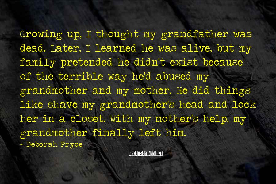 Deborah Pryce Sayings: Growing up, I thought my grandfather was dead. Later, I learned he was alive, but
