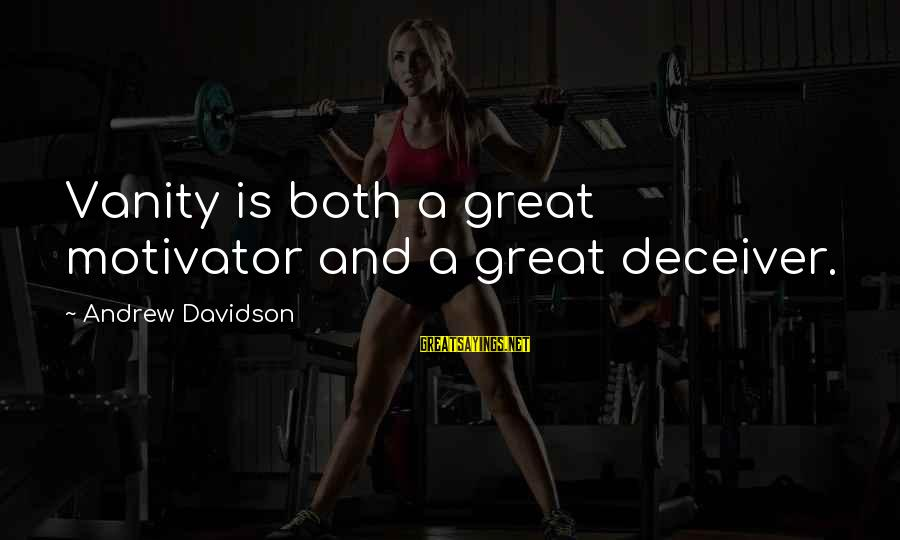 Deceiver Sayings By Andrew Davidson: Vanity is both a great motivator and a great deceiver.