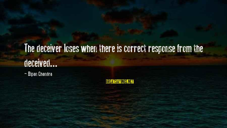 Deceiver Sayings By Bipan Chandra: The deceiver loses when there is correct response from the deceived...