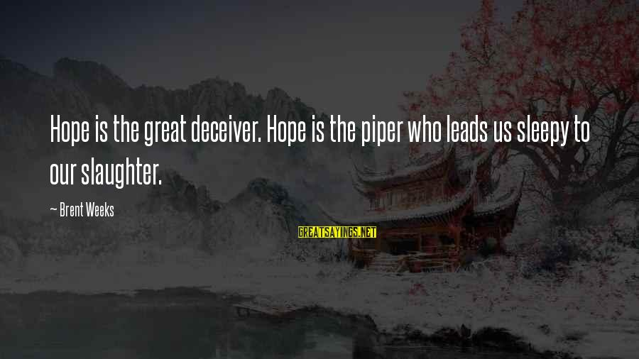 Deceiver Sayings By Brent Weeks: Hope is the great deceiver. Hope is the piper who leads us sleepy to our