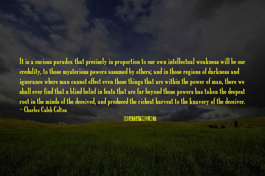Deceiver Sayings By Charles Caleb Colton: It is a curious paradox that precisely in proportion to our own intellectual weakness will