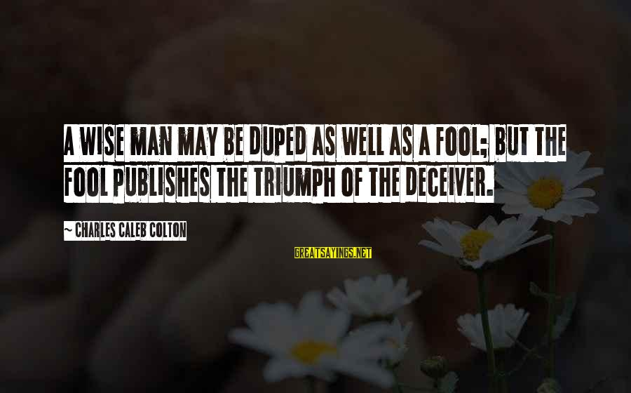 Deceiver Sayings By Charles Caleb Colton: A wise man may be duped as well as a fool; but the fool publishes