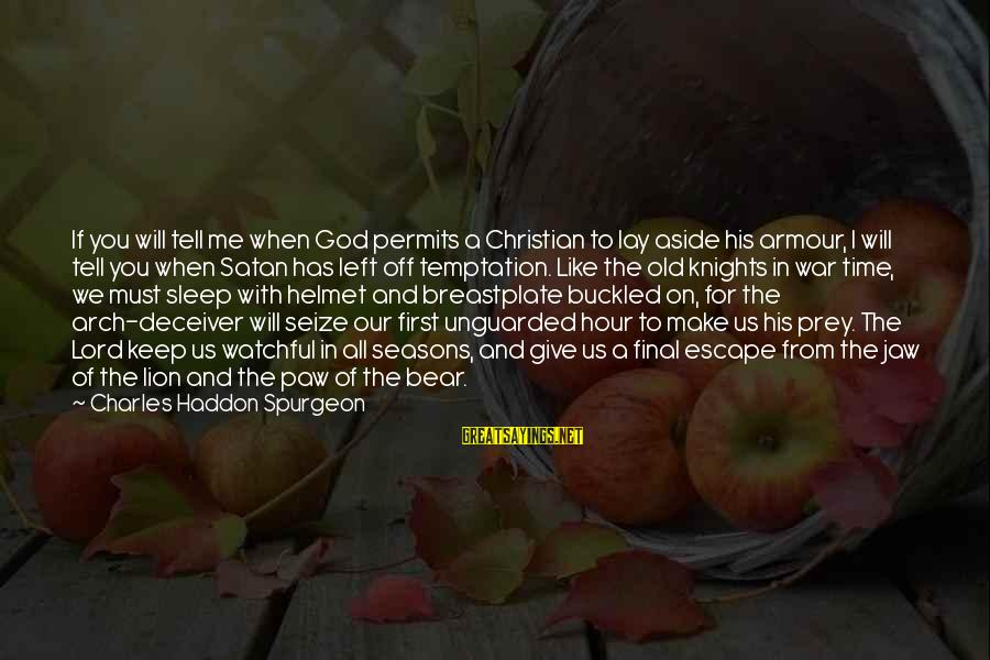 Deceiver Sayings By Charles Haddon Spurgeon: If you will tell me when God permits a Christian to lay aside his armour,