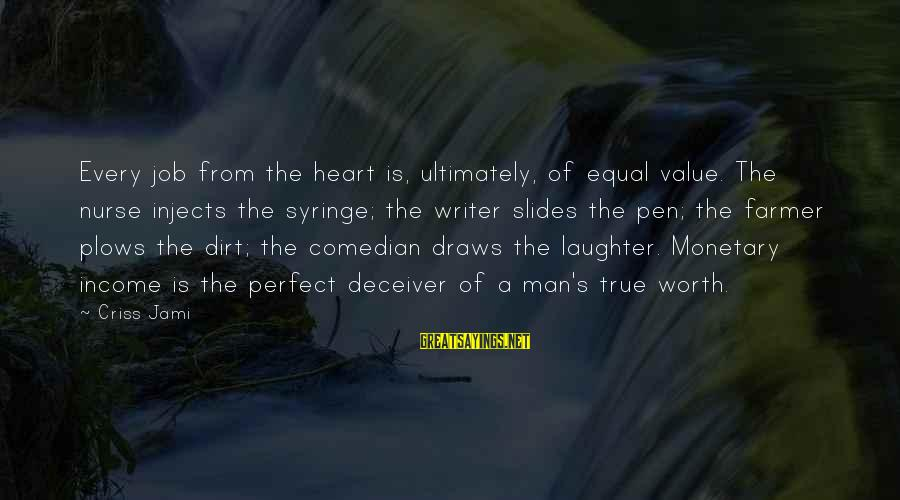 Deceiver Sayings By Criss Jami: Every job from the heart is, ultimately, of equal value. The nurse injects the syringe;