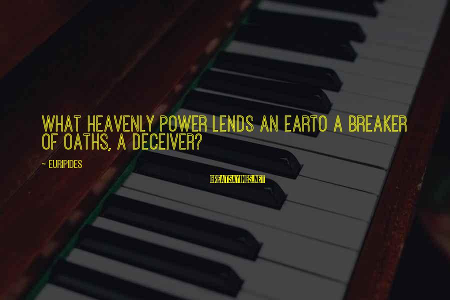Deceiver Sayings By Euripides: What heavenly power lends an earTo a breaker of oaths, a deceiver?