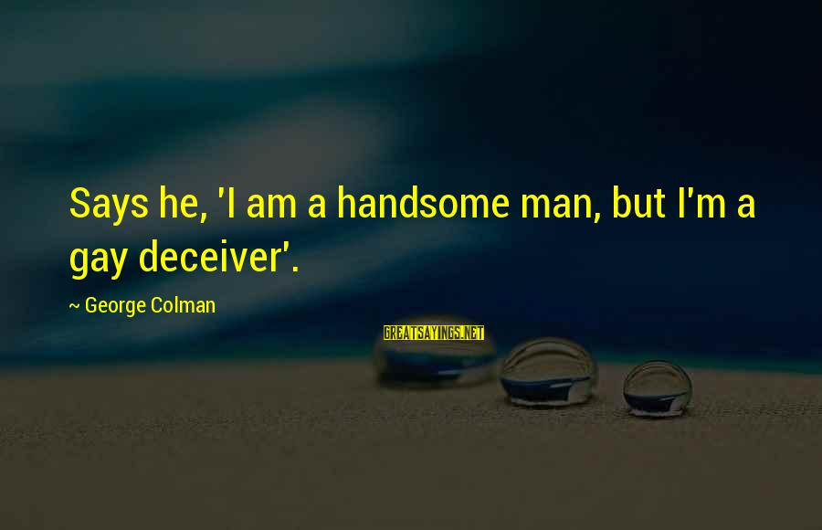 Deceiver Sayings By George Colman: Says he, 'I am a handsome man, but I'm a gay deceiver'.