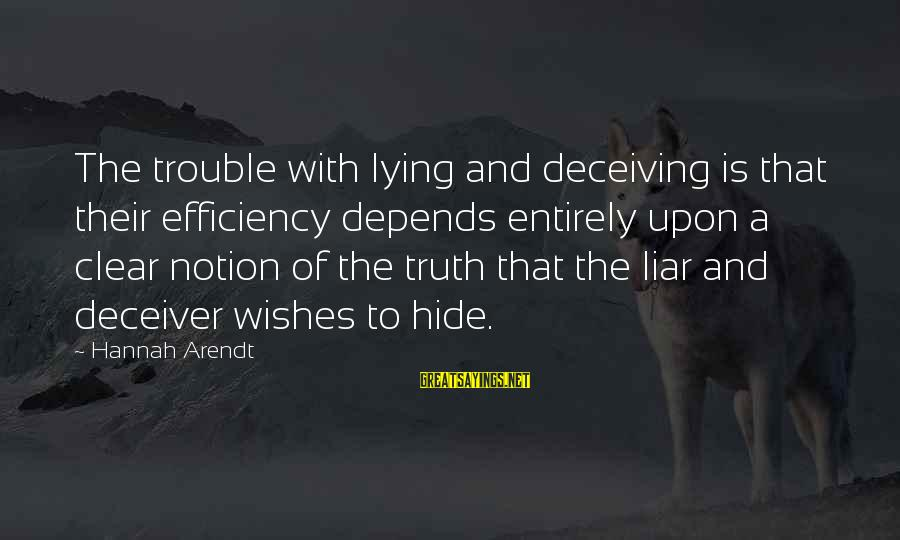 Deceiver Sayings By Hannah Arendt: The trouble with lying and deceiving is that their efficiency depends entirely upon a clear