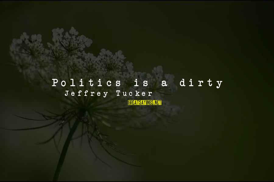 Deceiver Sayings By Jeffrey Tucker: Politics is a dirty business, a ruse, an ideological cul-de-sac, a vast looter of intellectual
