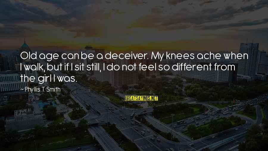 Deceiver Sayings By Phyllis T. Smith: Old age can be a deceiver. My knees ache when I walk, but if I