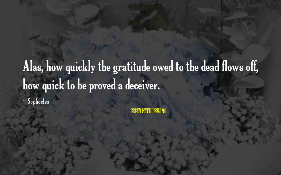 Deceiver Sayings By Sophocles: Alas, how quickly the gratitude owed to the dead flows off, how quick to be