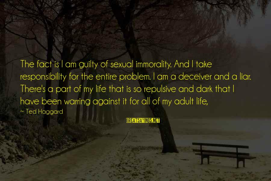 Deceiver Sayings By Ted Haggard: The fact is I am guilty of sexual immorality. And I take responsibility for the