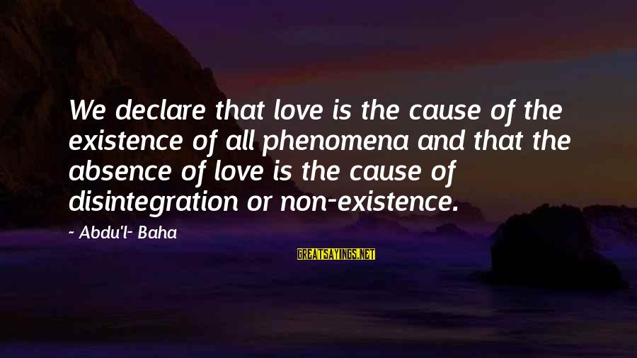 Declare Love Sayings By Abdu'l- Baha: We declare that love is the cause of the existence of all phenomena and that