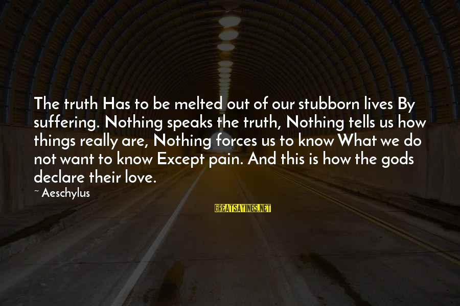 Declare Love Sayings By Aeschylus: The truth Has to be melted out of our stubborn lives By suffering. Nothing speaks
