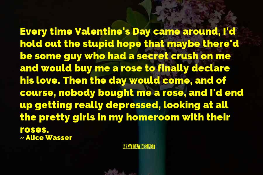 Declare Love Sayings By Alice Wasser: Every time Valentine's Day came around, I'd hold out the stupid hope that maybe there'd
