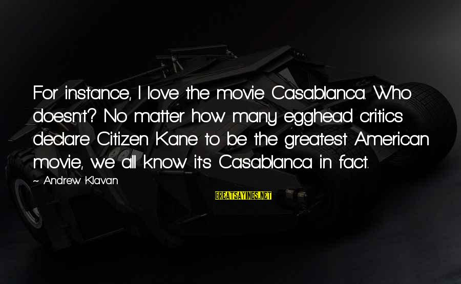 Declare Love Sayings By Andrew Klavan: For instance, I love the movie Casablanca. Who doesn't? No matter how many egghead critics