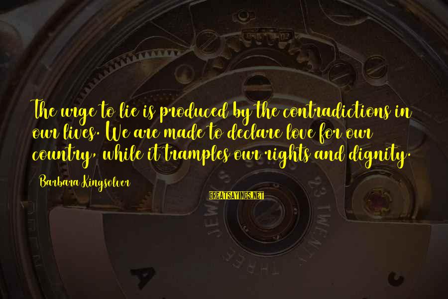 Declare Love Sayings By Barbara Kingsolver: The urge to lie is produced by the contradictions in our lives. We are made
