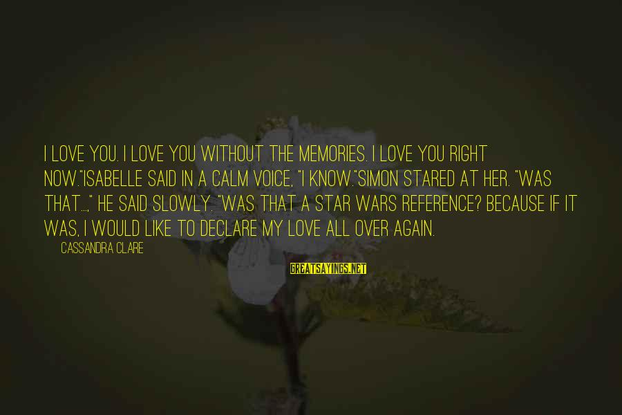 """Declare Love Sayings By Cassandra Clare: I love you. I love you without the memories. I love you right now.""""Isabelle said"""