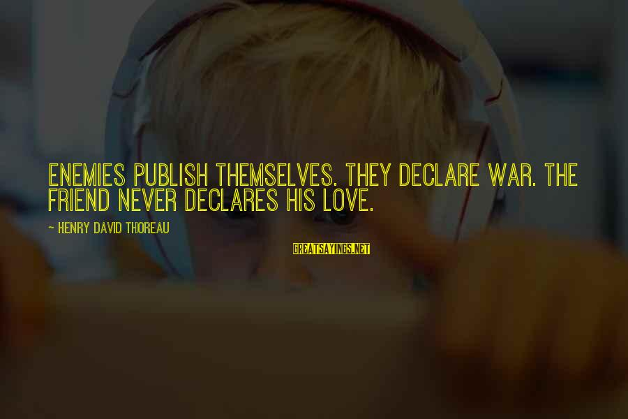 Declare Love Sayings By Henry David Thoreau: Enemies publish themselves. They declare war. The friend never declares his love.