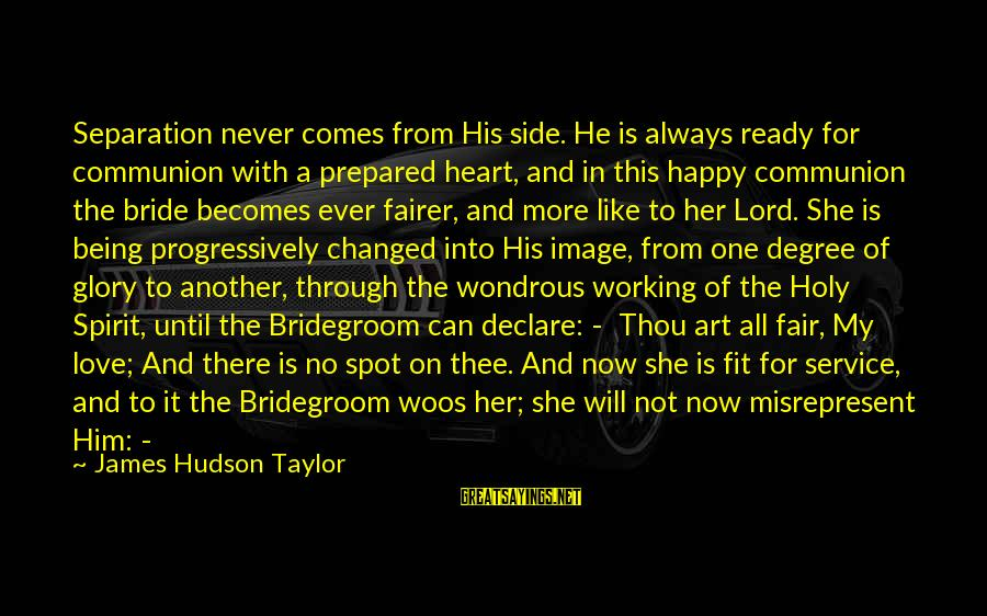 Declare Love Sayings By James Hudson Taylor: Separation never comes from His side. He is always ready for communion with a prepared