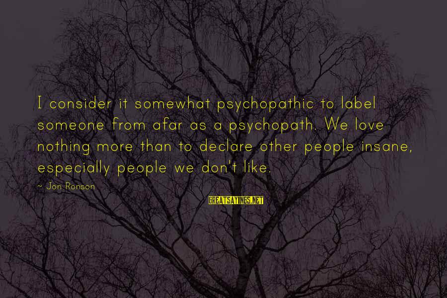 Declare Love Sayings By Jon Ronson: I consider it somewhat psychopathic to label someone from afar as a psychopath. We love