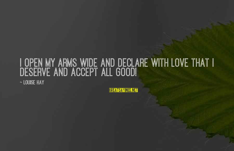 Declare Love Sayings By Louise Hay: I open my arms wide and declare with love that I deserve and accept all
